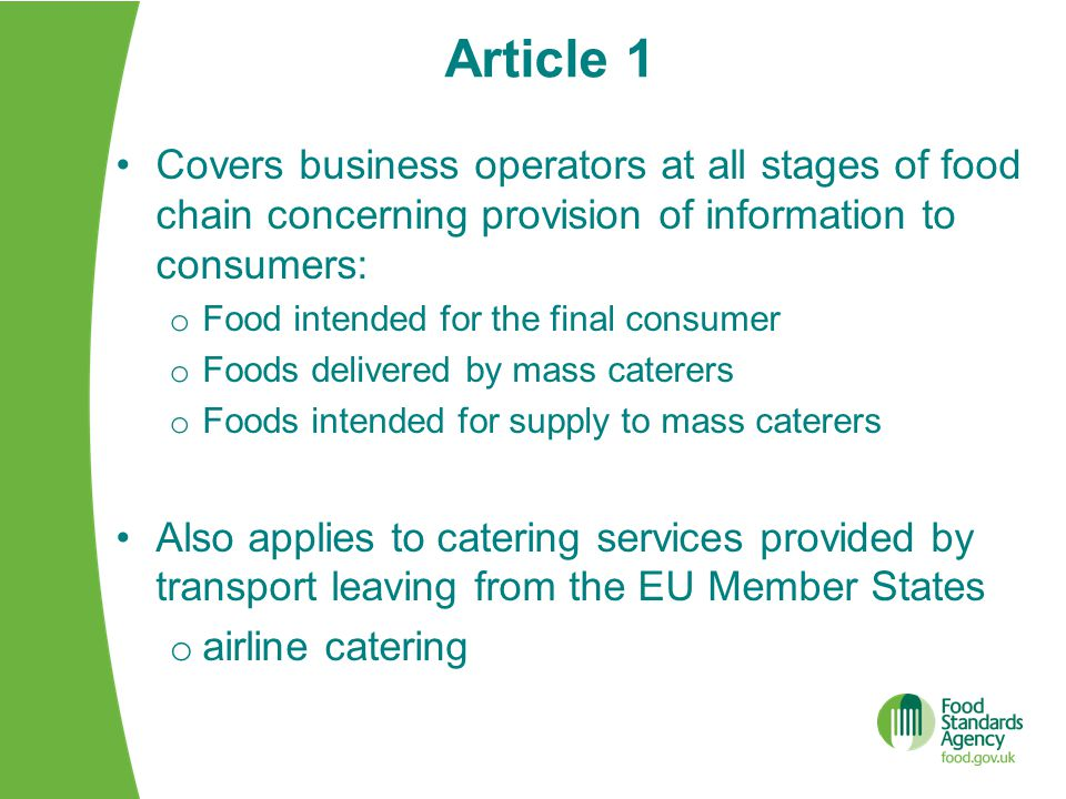 Article 1 Covers business operators at all stages of food chain concerning provision of information to consumers: o Food intended for the final consumer o Foods delivered by mass caterers o Foods intended for supply to mass caterers Also applies to catering services provided by transport leaving from the EU Member States o airline catering