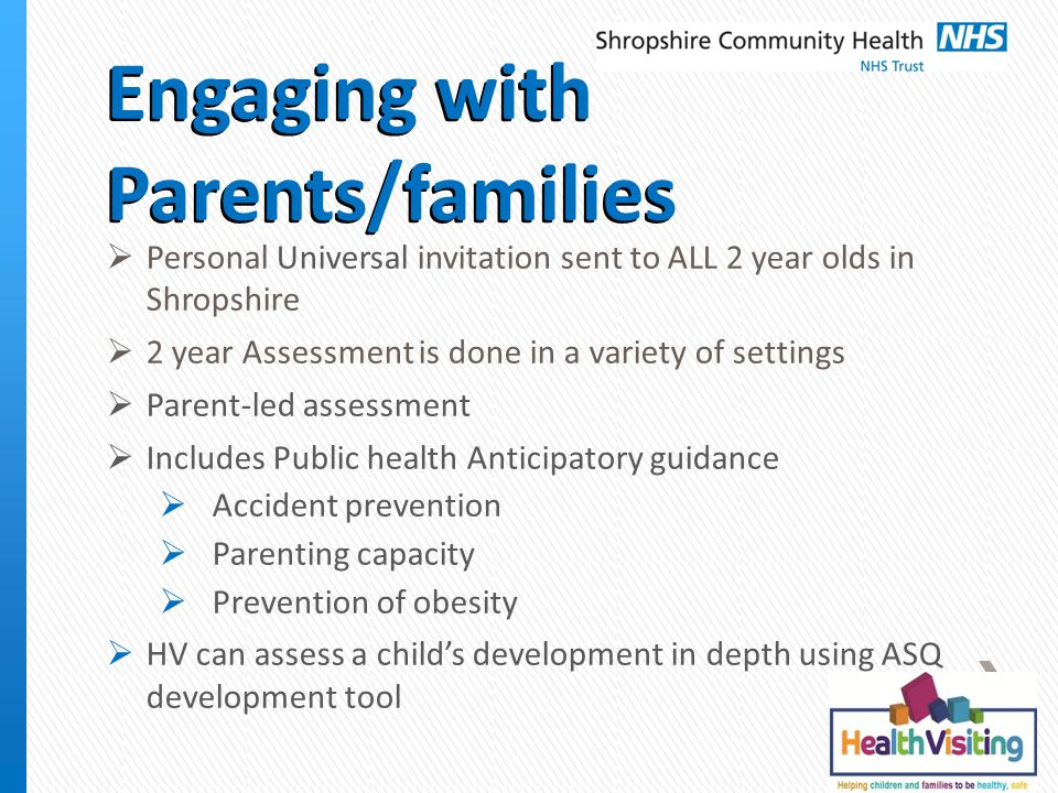 Engaging with Parents/families  Personal Universal invitation sent to ALL 2 year olds in Shropshire  2 year Assessment is done in a variety of settings  Parent-led assessment  Includes Public health Anticipatory guidance  Accident prevention  Parenting capacity  Prevention of obesity  HV can assess a child's development in depth using ASQ development tool