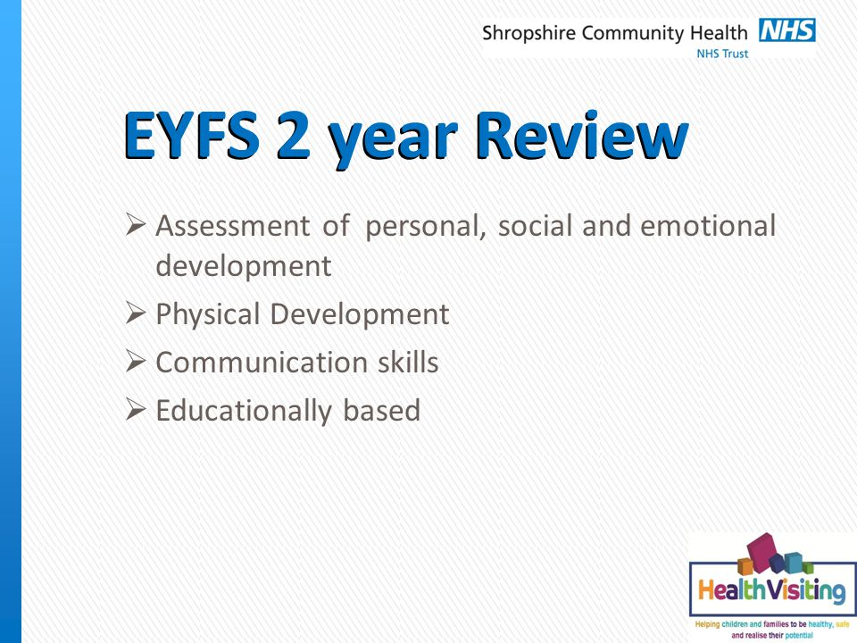 EYFS 2 year Review  Assessment of personal, social and emotional development  Physical Development  Communication skills  Educationally based