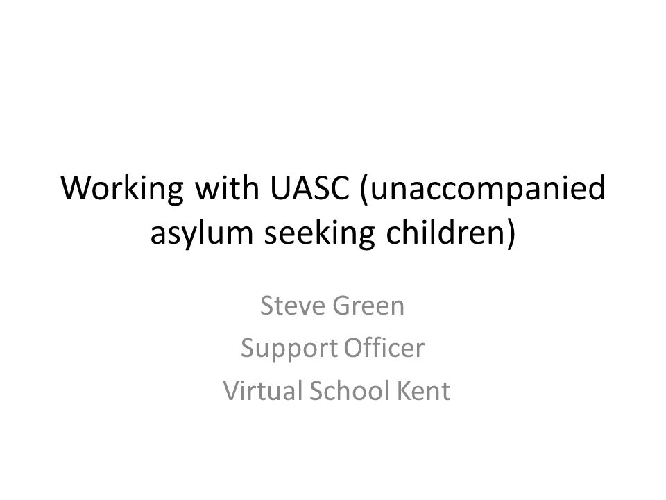 Working with UASC (unaccompanied asylum seeking children) Steve Green Support Officer Virtual School Kent