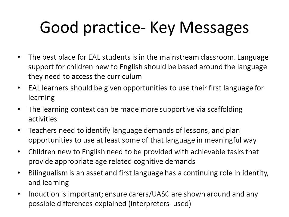 Good practice- Key Messages The best place for EAL students is in the mainstream classroom.