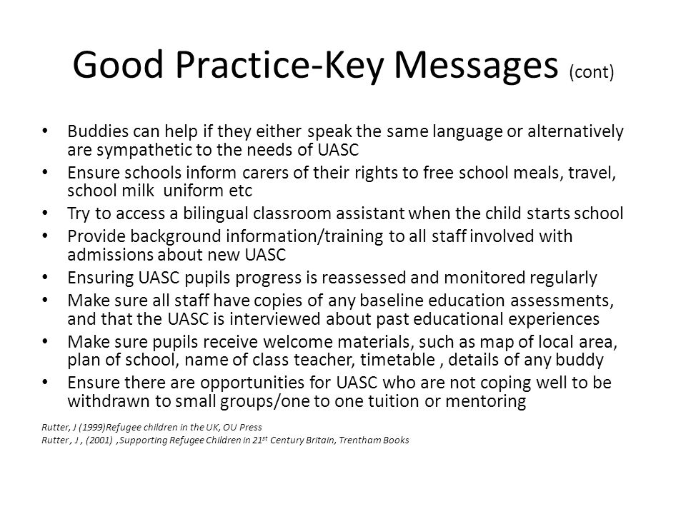 Good Practice-Key Messages (cont) Buddies can help if they either speak the same language or alternatively are sympathetic to the needs of UASC Ensure schools inform carers of their rights to free school meals, travel, school milk uniform etc Try to access a bilingual classroom assistant when the child starts school Provide background information/training to all staff involved with admissions about new UASC Ensuring UASC pupils progress is reassessed and monitored regularly Make sure all staff have copies of any baseline education assessments, and that the UASC is interviewed about past educational experiences Make sure pupils receive welcome materials, such as map of local area, plan of school, name of class teacher, timetable, details of any buddy Ensure there are opportunities for UASC who are not coping well to be withdrawn to small groups/one to one tuition or mentoring Rutter, J (1999)Refugee children in the UK, OU Press Rutter, J, (2001),Supporting Refugee Children in 21 st Century Britain, Trentham Books