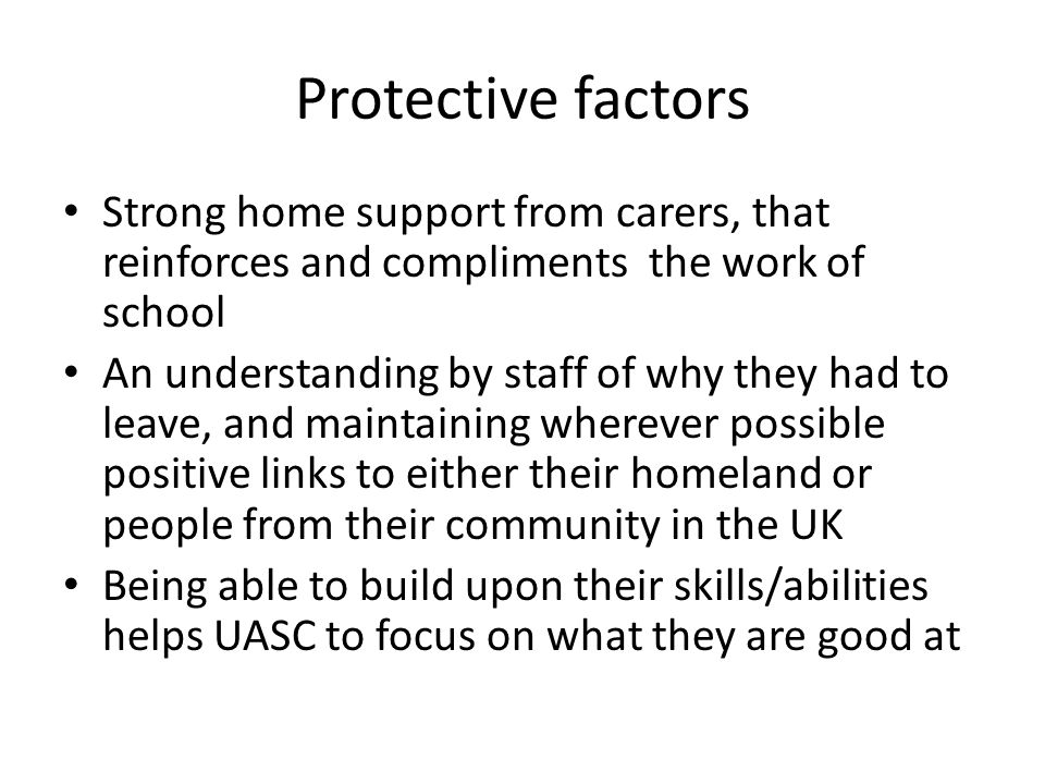 Protective factors Strong home support from carers, that reinforces and compliments the work of school An understanding by staff of why they had to leave, and maintaining wherever possible positive links to either their homeland or people from their community in the UK Being able to build upon their skills/abilities helps UASC to focus on what they are good at