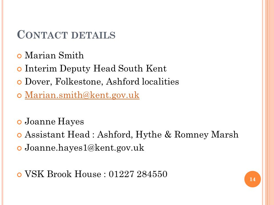 C ONTACT DETAILS Marian Smith Interim Deputy Head South Kent Dover, Folkestone, Ashford localities Marian.smith@kent.gov.uk Joanne Hayes Assistant Head : Ashford, Hythe & Romney Marsh Joanne.hayes1@kent.gov.uk VSK Brook House : 01227 284550 14