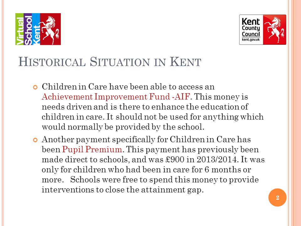 H ISTORICAL S ITUATION IN K ENT Children in Care have been able to access an Achievement Improvement Fund -AIF.
