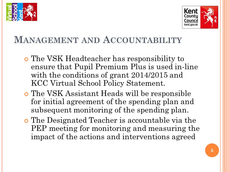 M ANAGEMENT AND A CCOUNTABILITY The VSK Headteacher has responsibility to ensure that Pupil Premium Plus is used in-line with the conditions of grant 2014/2015 and KCC Virtual School Policy Statement.