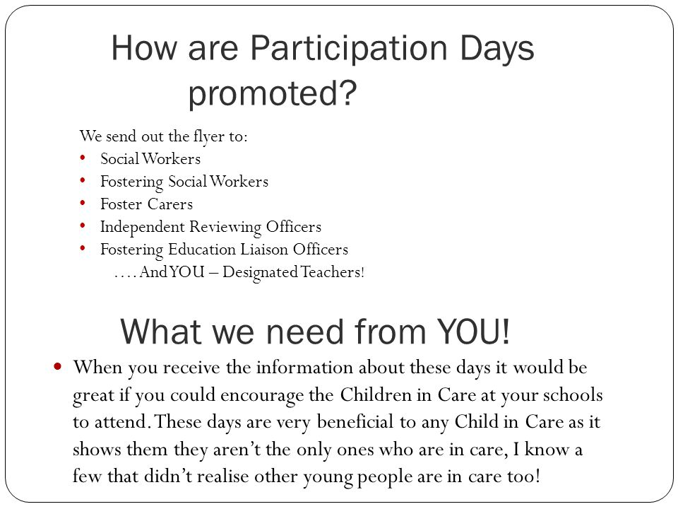 What we need from YOU! When you receive the information about these days it would be great if you could encourage the Children in Care at your schools