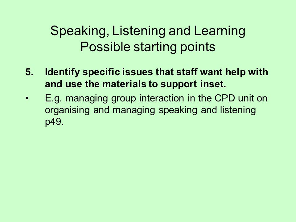 Speaking, Listening and Learning Possible starting points 5.Identify specific issues that staff want help with and use the materials to support inset.
