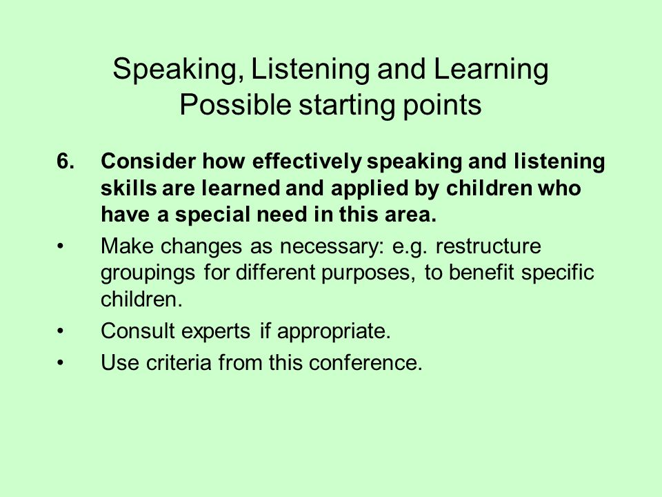Speaking, Listening and Learning Possible starting points 6.Consider how effectively speaking and listening skills are learned and applied by children