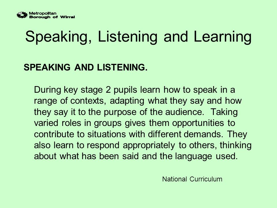Using the Speaking, Listening and Learning Materials KEY MESSAGES 1.Speaking and Listening objectives need to be taught specifically and systematically 2.Possible starting points for using the materials could be: Audit Adapt school planning to help staff in teaching speaking and listening as a tool for learning throughout the curriculum.