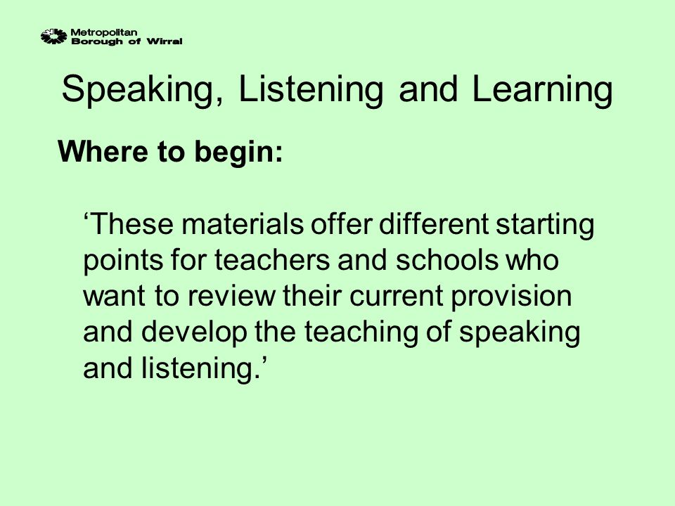 Speaking, Listening and Learning Possible starting points 1.Audit What aspects of speaking and listening are taught well in our school.