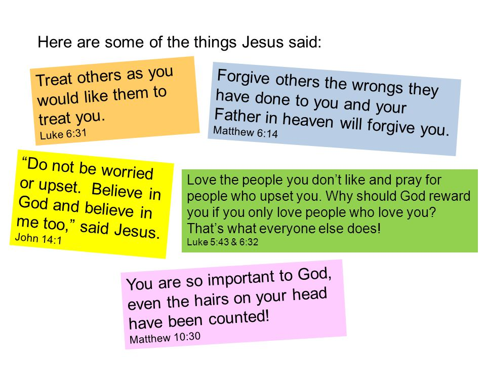 Here are some of the things Jesus said: Treat others as you would like them to treat you.