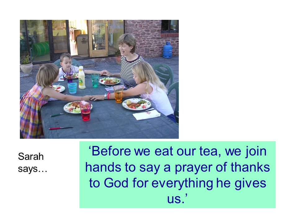 Sarah says… 'Before we eat our tea, we join hands to say a prayer of thanks to God for everything he gives us.'
