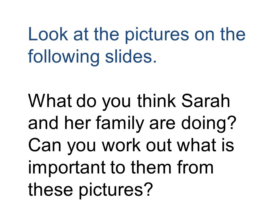 Look at the pictures on the following slides. What do you think Sarah and her family are doing.