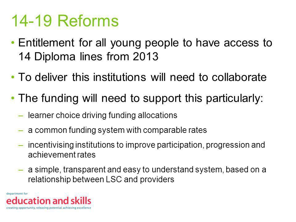 14-19 Reforms Entitlement for all young people to have access to 14 Diploma lines from 2013 To deliver this institutions will need to collaborate The funding will need to support this particularly: –learner choice driving funding allocations –a common funding system with comparable rates –incentivising institutions to improve participation, progression and achievement rates –a simple, transparent and easy to understand system, based on a relationship between LSC and providers