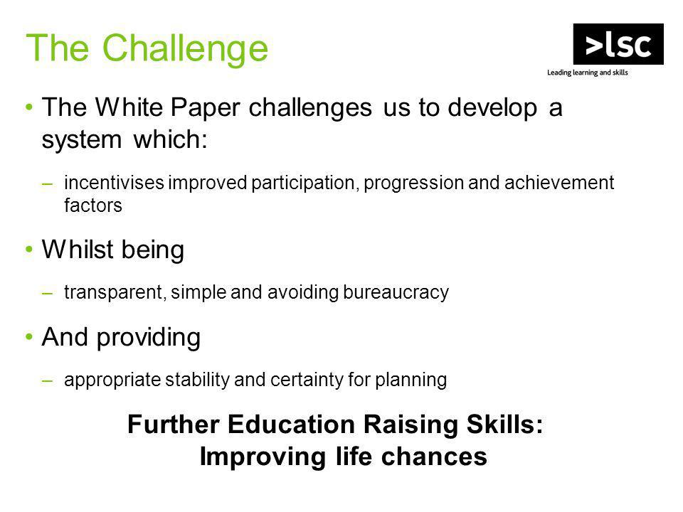 The White Paper challenges us to develop a system which: –incentivises improved participation, progression and achievement factors Whilst being –transparent, simple and avoiding bureaucracy And providing –appropriate stability and certainty for planning Further Education Raising Skills: Improving life chances The Challenge