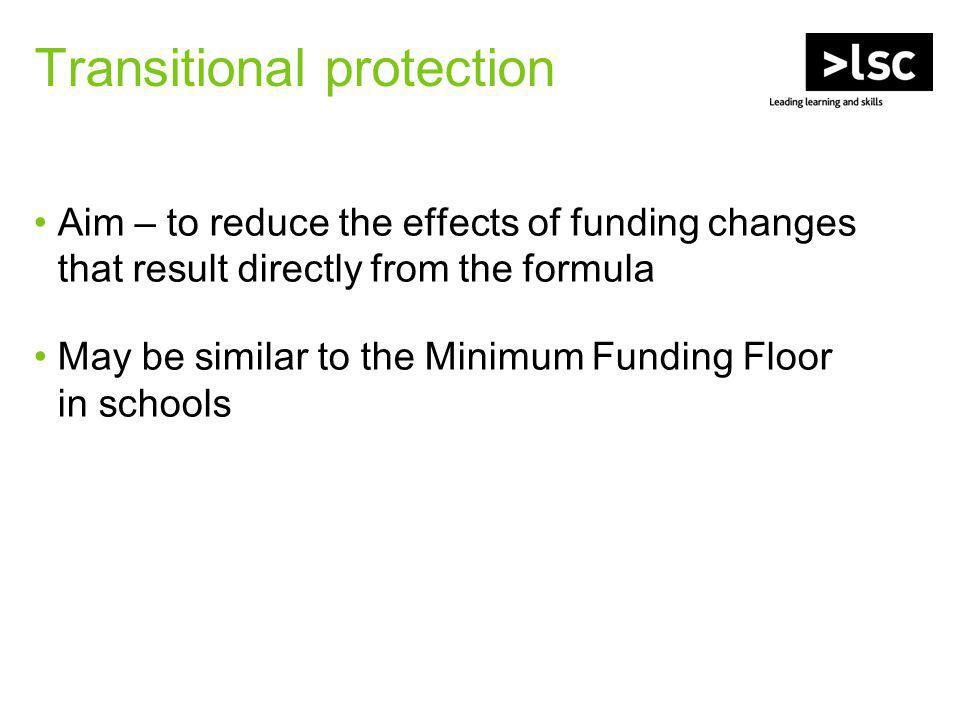 Transitional protection Aim – to reduce the effects of funding changes that result directly from the formula May be similar to the Minimum Funding Floor in schools