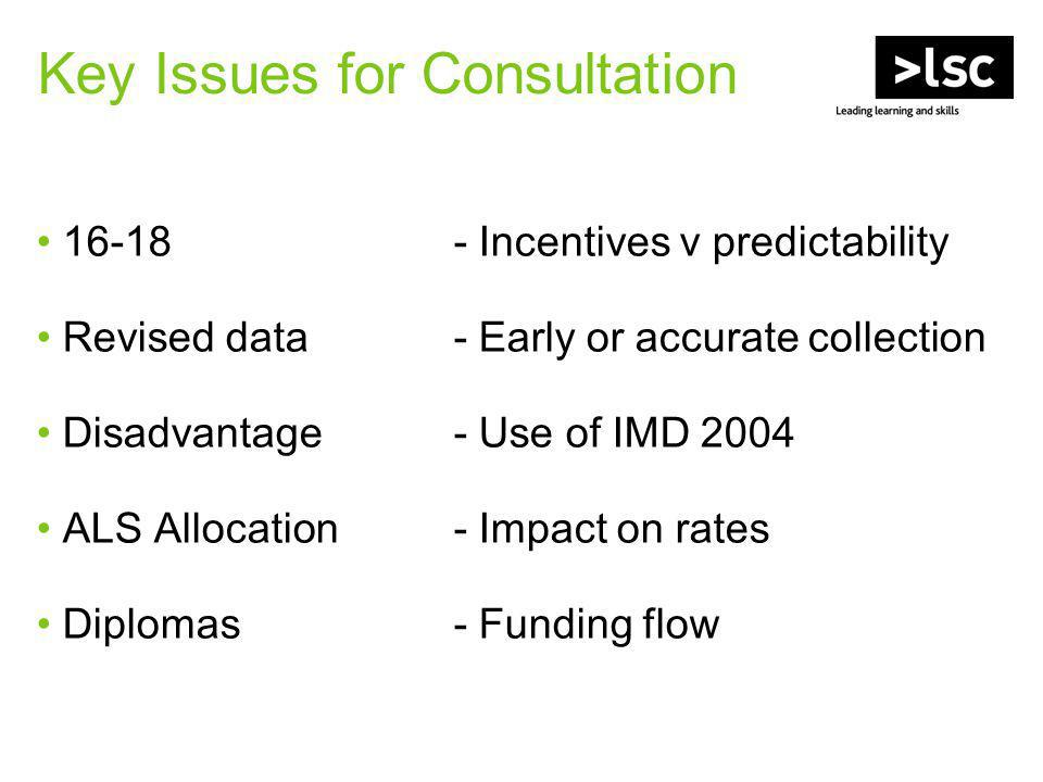 Key Issues for Consultation 16-18- Incentives v predictability Revised data - Early or accurate collection Disadvantage- Use of IMD 2004 ALS Allocation- Impact on rates Diplomas- Funding flow