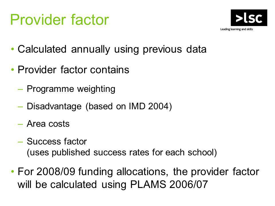 Provider factor Calculated annually using previous data Provider factor contains –Programme weighting –Disadvantage (based on IMD 2004) –Area costs –Success factor (uses published success rates for each school) For 2008/09 funding allocations, the provider factor will be calculated using PLAMS 2006/07