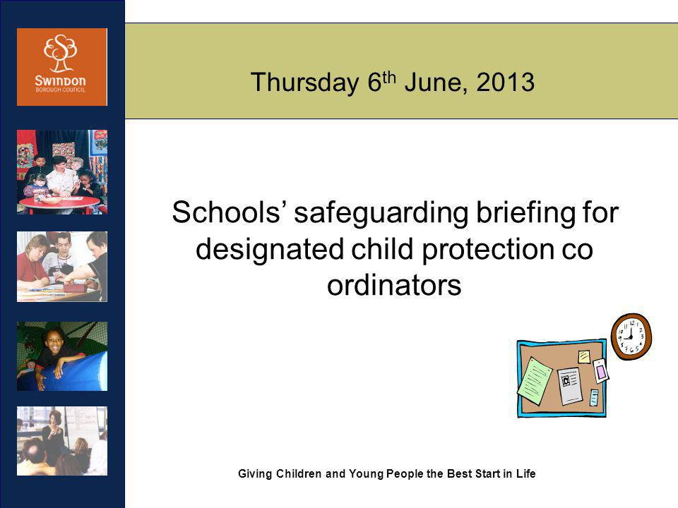 Giving Children and Young People the Best Start in Life Thursday 6 th June, 2013 Schools' safeguarding briefing for designated child protection co ordinators