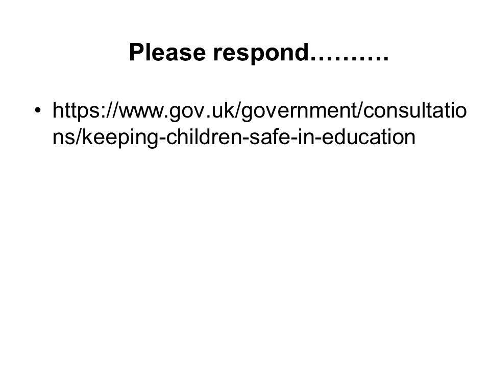 Please respond………. https://www.gov.uk/government/consultatio ns/keeping-children-safe-in-education