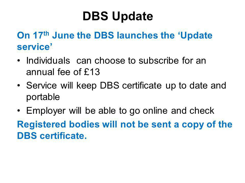 DBS Update On 17 th June the DBS launches the 'Update service' Individuals can choose to subscribe for an annual fee of £13 Service will keep DBS certificate up to date and portable Employer will be able to go online and check Registered bodies will not be sent a copy of the DBS certificate.