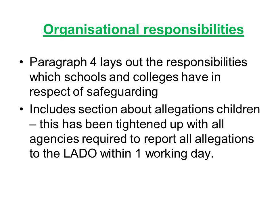 Organisational responsibilities Paragraph 4 lays out the responsibilities which schools and colleges have in respect of safeguarding Includes section about allegations children – this has been tightened up with all agencies required to report all allegations to the LADO within 1 working day.