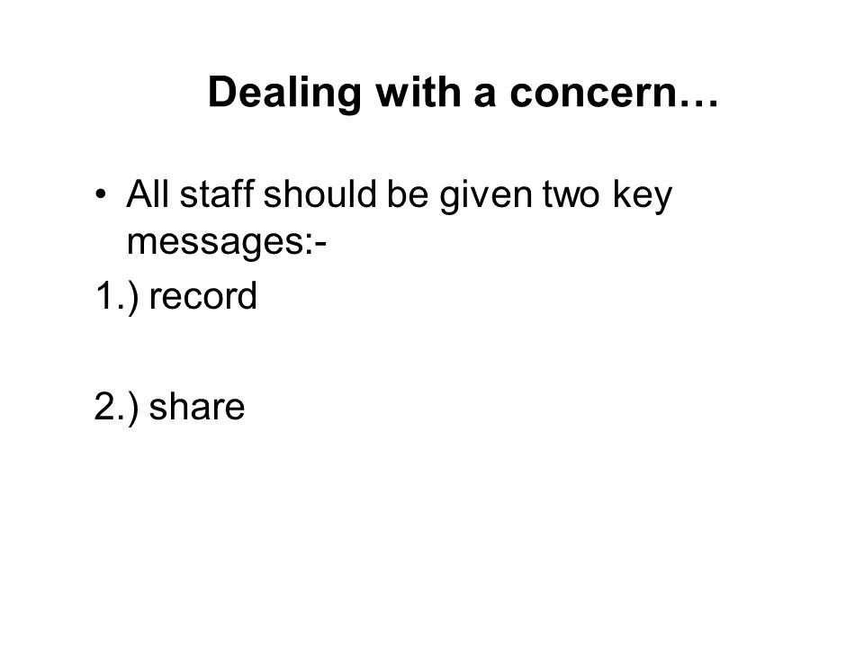 Dealing with a concern… All staff should be given two key messages:- 1.) record 2.) share