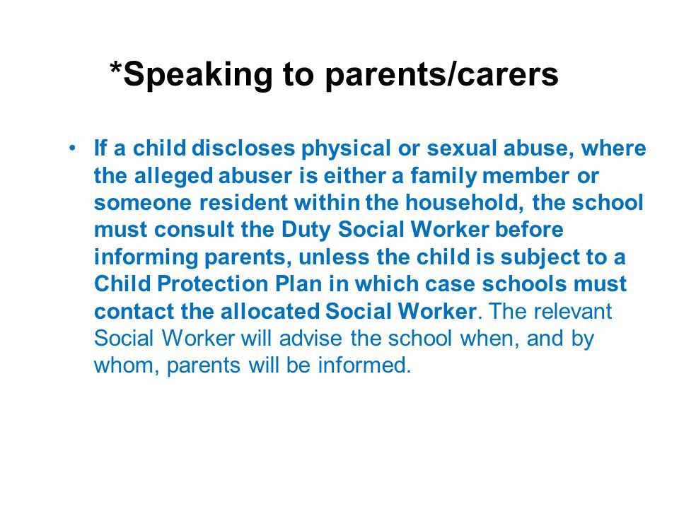 *Speaking to parents/carers If a child discloses physical or sexual abuse, where the alleged abuser is either a family member or someone resident with