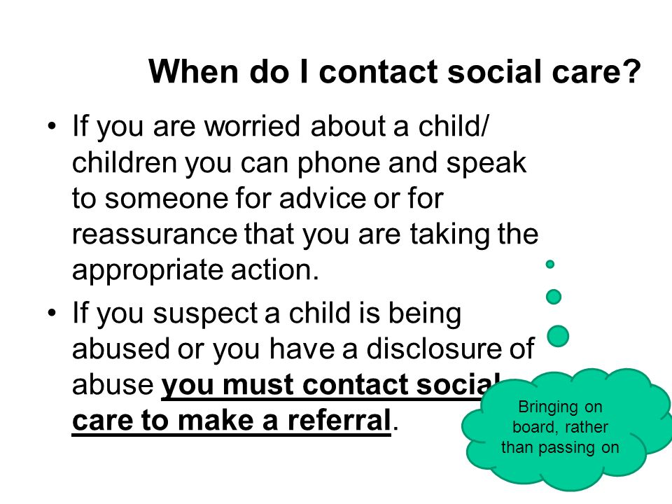 When do I contact social care? If you are worried about a child/ children you can phone and speak to someone for advice or for reassurance that you ar