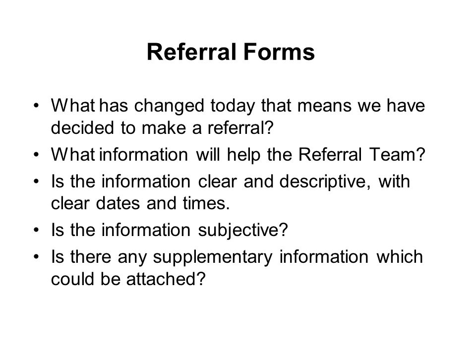 Referral Forms What has changed today that means we have decided to make a referral? What information will help the Referral Team? Is the information