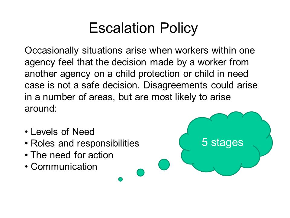 Escalation Policy Occasionally situations arise when workers within one agency feel that the decision made by a worker from another agency on a child