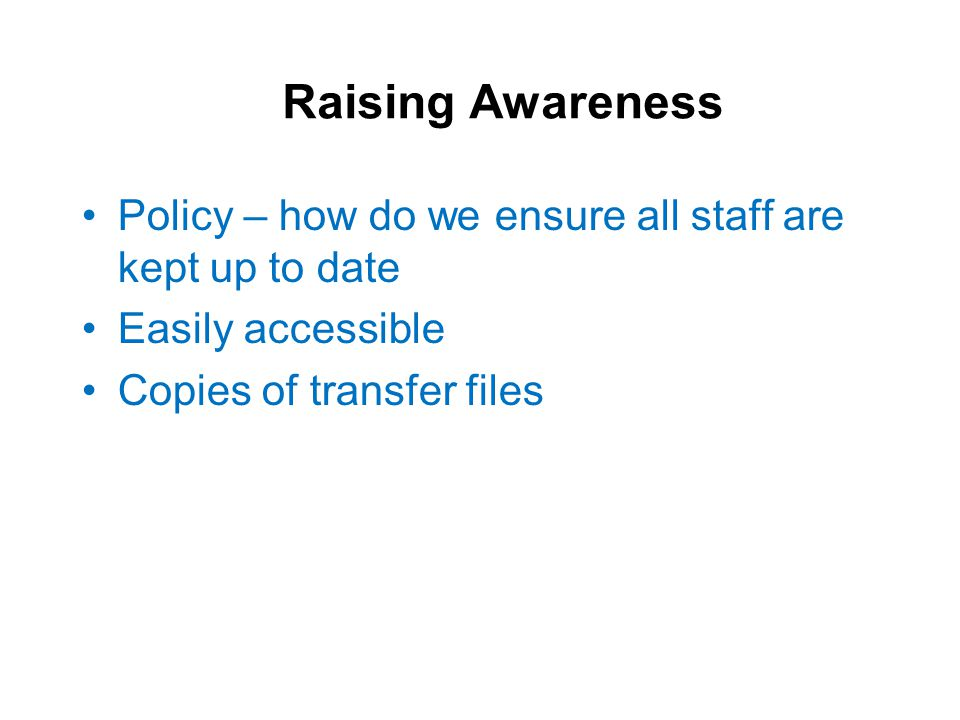 Raising Awareness Policy – how do we ensure all staff are kept up to date Easily accessible Copies of transfer files