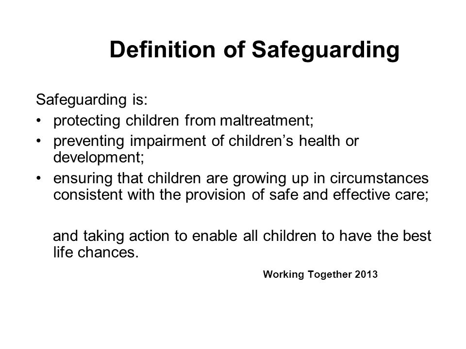 Definition of Safeguarding Safeguarding is: protecting children from maltreatment; preventing impairment of children's health or development; ensuring