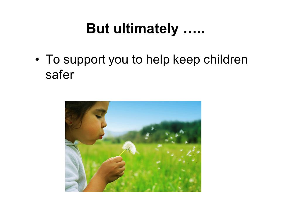 But ultimately ….. To support you to help keep children safer