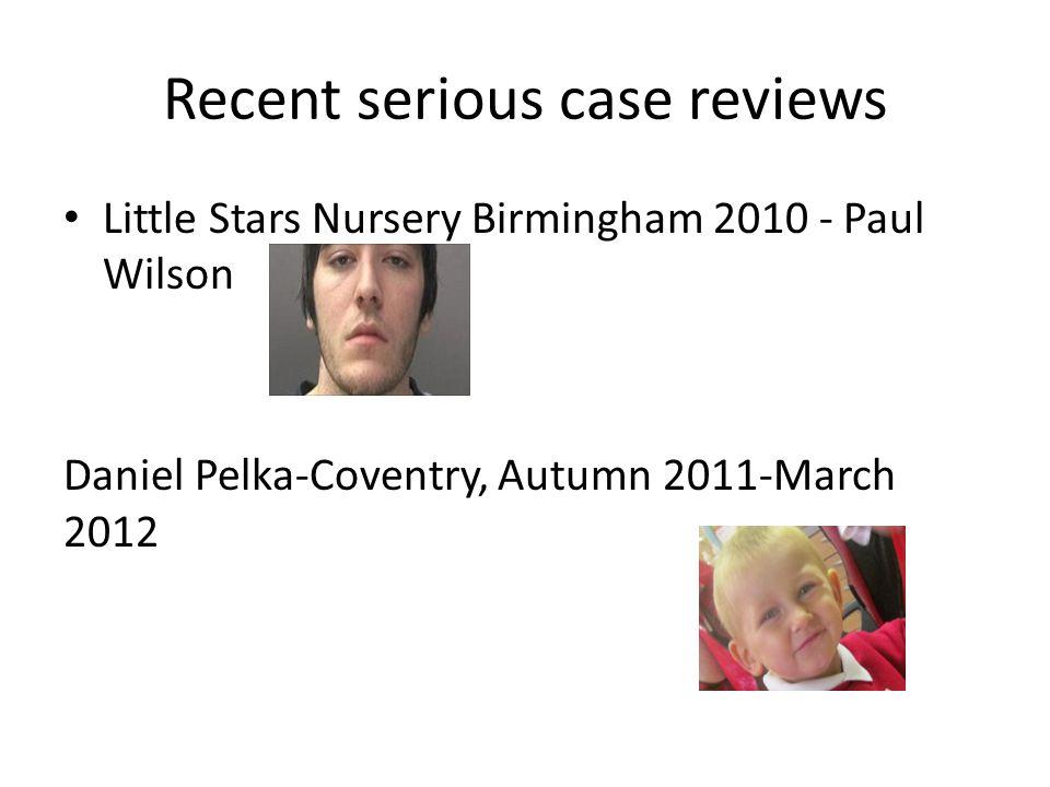 Recent serious case reviews Little Stars Nursery Birmingham 2010 - Paul Wilson Daniel Pelka-Coventry, Autumn 2011-March 2012