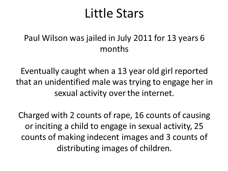 Little Stars Paul Wilson was jailed in July 2011 for 13 years 6 months Eventually caught when a 13 year old girl reported that an unidentified male was trying to engage her in sexual activity over the internet.