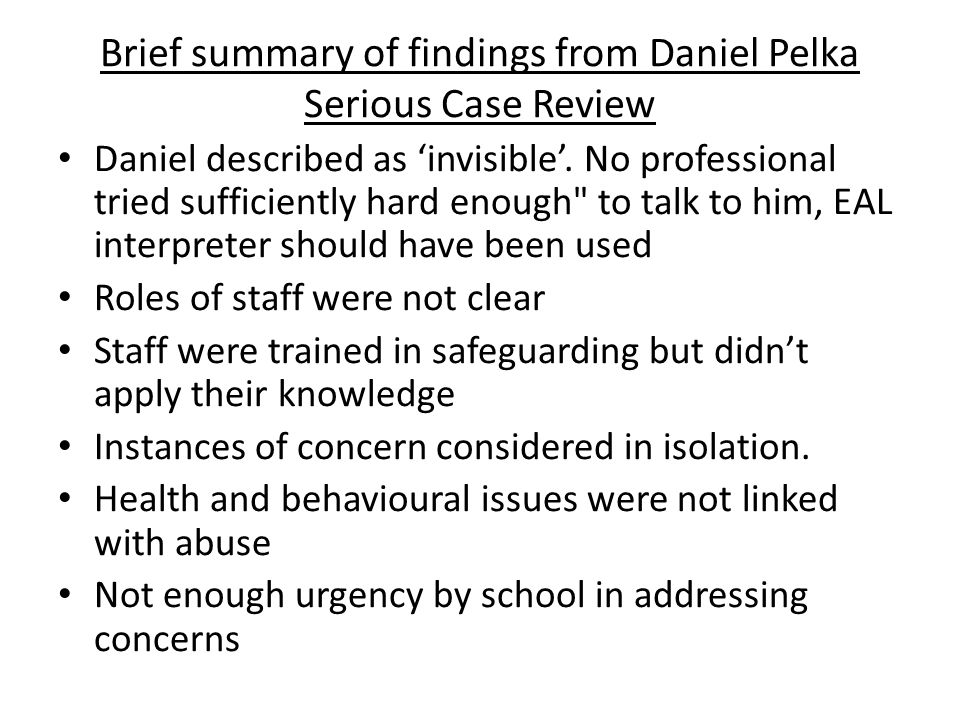Brief summary of findings from Daniel Pelka Serious Case Review Daniel described as 'invisible'. No professional tried sufficiently hard enough