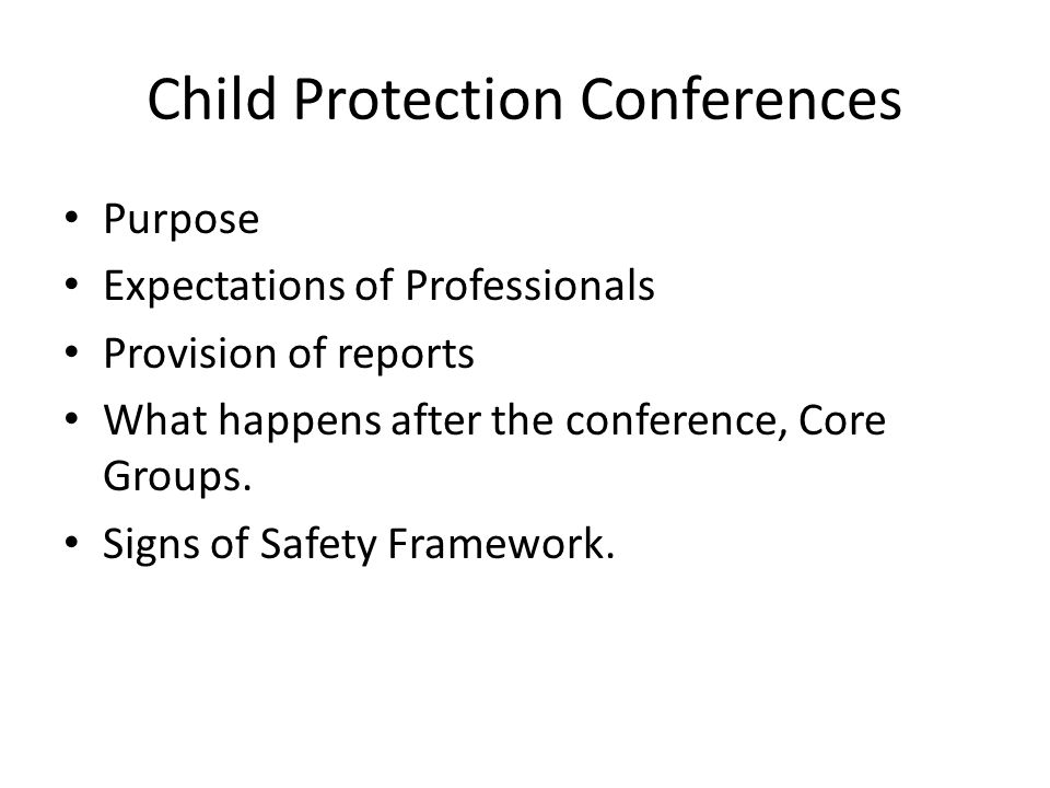 Child Protection Conferences Purpose Expectations of Professionals Provision of reports What happens after the conference, Core Groups. Signs of Safet