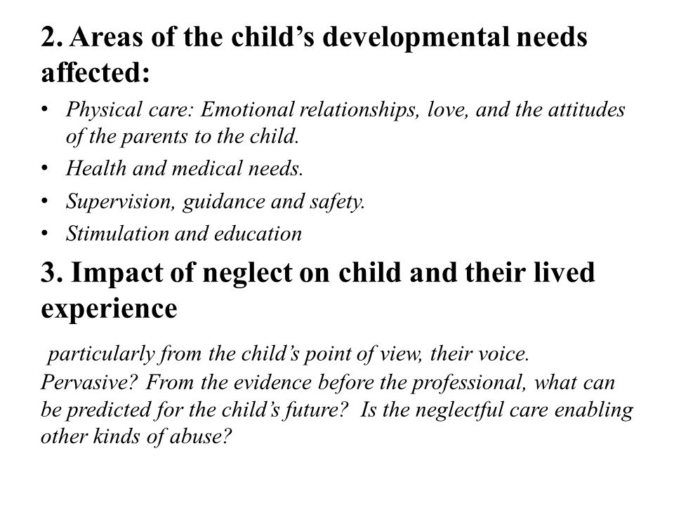 2. Areas of the child's developmental needs affected: Physical care: Emotional relationships, love, and the attitudes of the parents to the child. Hea
