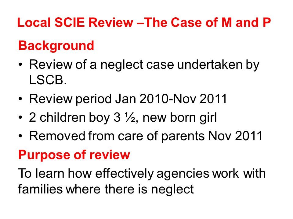 Local SCIE Review –The Case of M and P Background Review of a neglect case undertaken by LSCB.