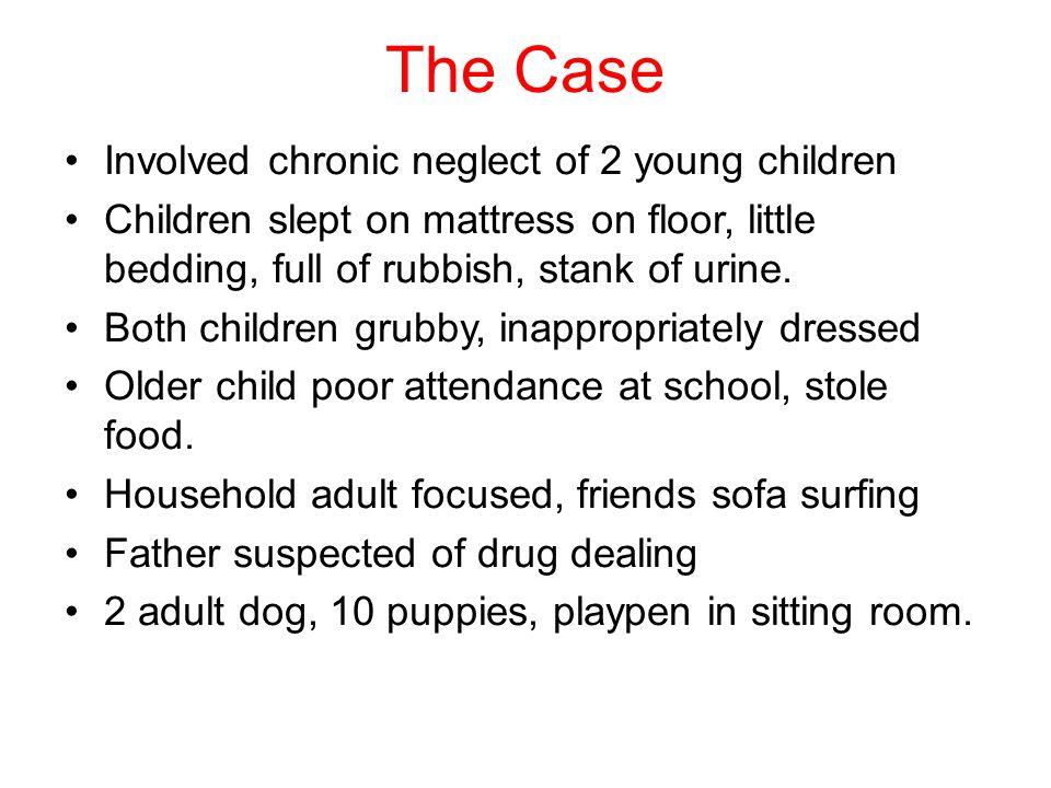 The Case Involved chronic neglect of 2 young children Children slept on mattress on floor, little bedding, full of rubbish, stank of urine.