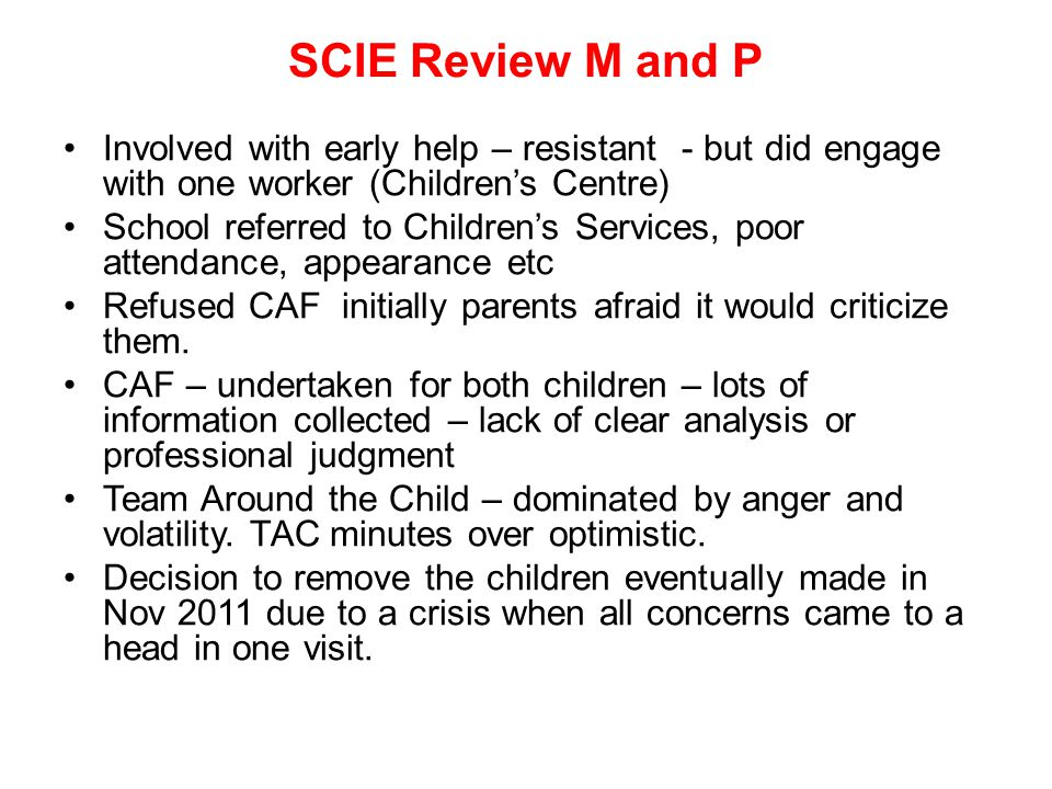 SCIE Review M and P Involved with early help – resistant - but did engage with one worker (Children's Centre) School referred to Children's Services, poor attendance, appearance etc Refused CAF initially parents afraid it would criticize them.