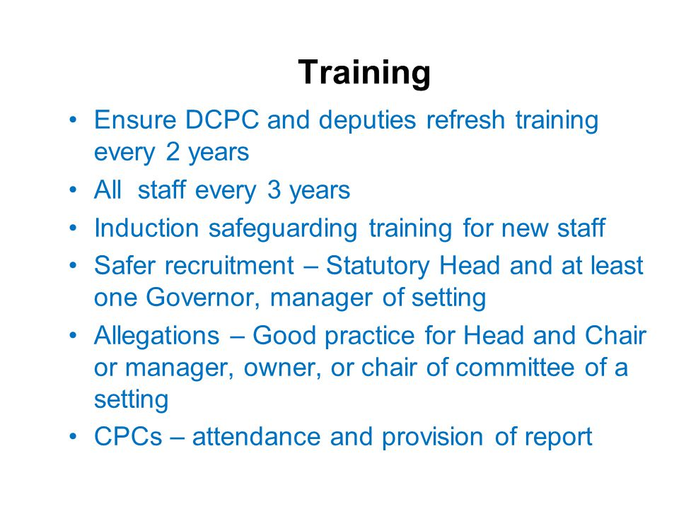 Training Ensure DCPC and deputies refresh training every 2 years All staff every 3 years Induction safeguarding training for new staff Safer recruitment – Statutory Head and at least one Governor, manager of setting Allegations – Good practice for Head and Chair or manager, owner, or chair of committee of a setting CPCs – attendance and provision of report