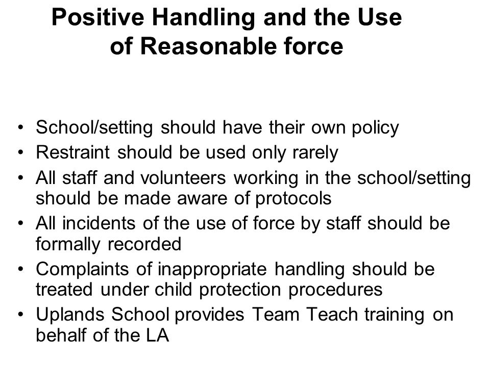 Positive Handling and the Use of Reasonable force School/setting should have their own policy Restraint should be used only rarely All staff and volun