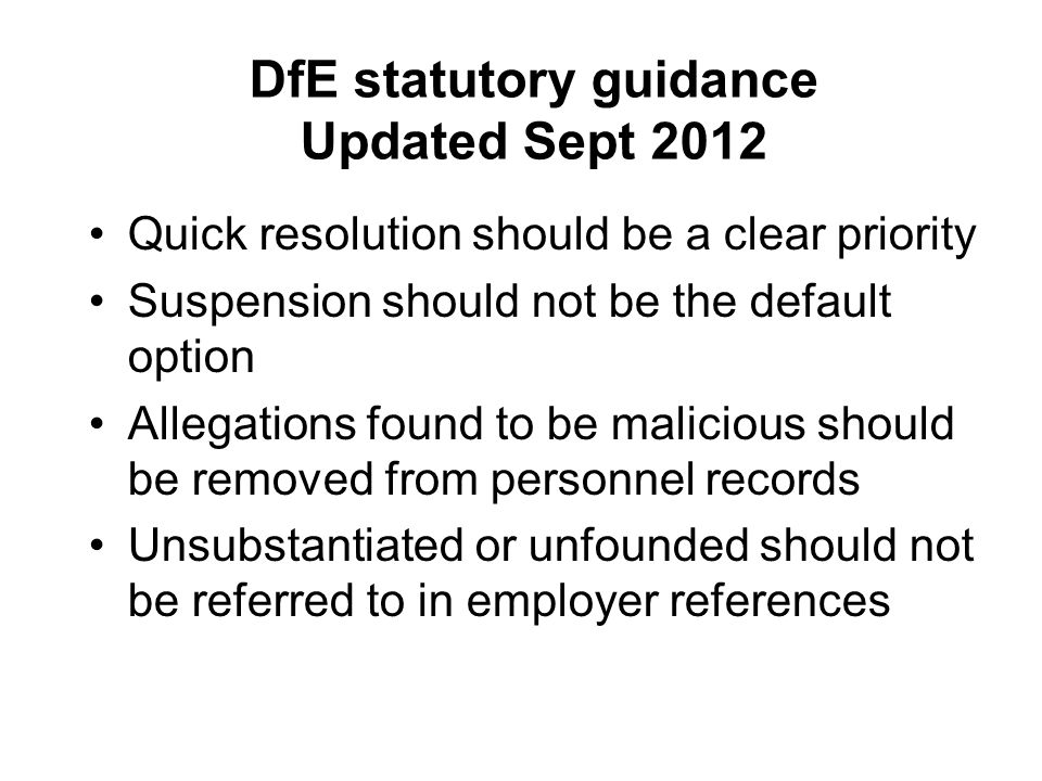 DfE statutory guidance Updated Sept 2012 Quick resolution should be a clear priority Suspension should not be the default option Allegations found to