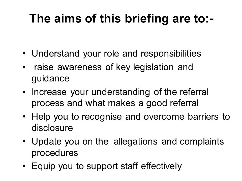 The aims of this briefing are to:- Understand your role and responsibilities raise awareness of key legislation and guidance Increase your understanding of the referral process and what makes a good referral Help you to recognise and overcome barriers to disclosure Update you on the allegations and complaints procedures Equip you to support staff effectively
