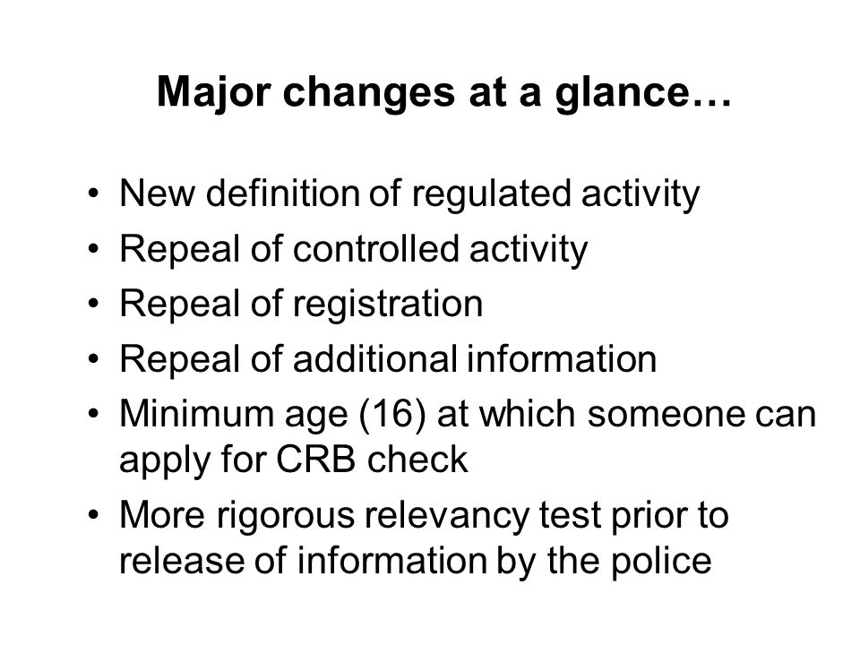Major changes at a glance… New definition of regulated activity Repeal of controlled activity Repeal of registration Repeal of additional information Minimum age (16) at which someone can apply for CRB check More rigorous relevancy test prior to release of information by the police