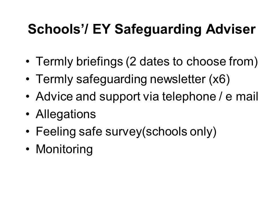 Schools'/ EY Safeguarding Adviser Termly briefings (2 dates to choose from) Termly safeguarding newsletter (x6) Advice and support via telephone / e m