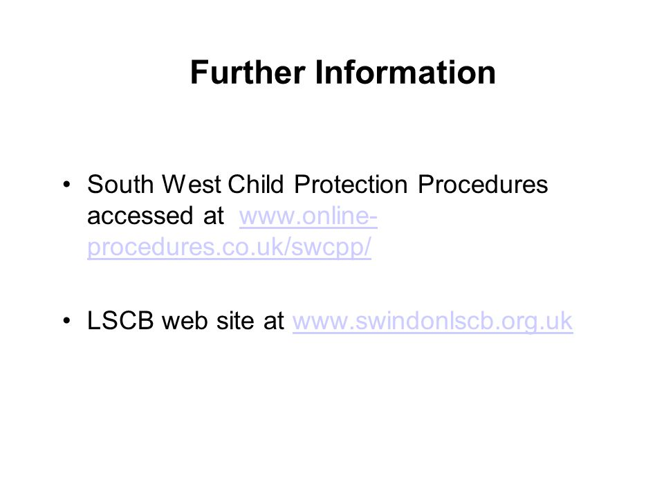 Further Information South West Child Protection Procedures accessed at www.online- procedures.co.uk/swcpp/www.online- procedures.co.uk/swcpp/ LSCB web site at www.swindonlscb.org.ukwww.swindonlscb.org.uk